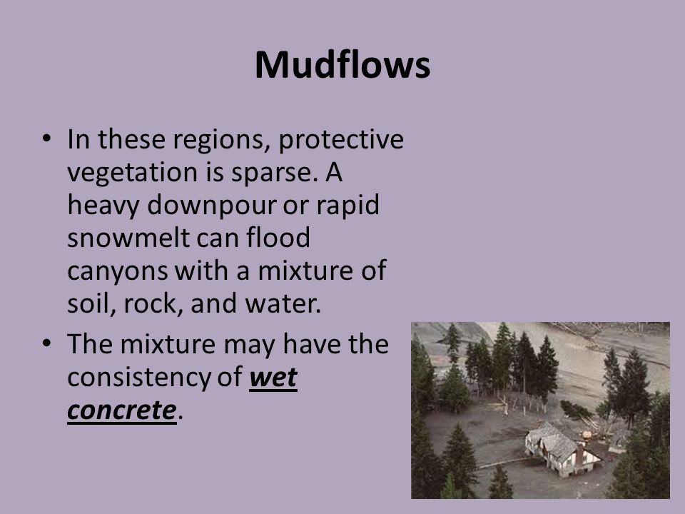 Mudflows In these regions, protective vegetation is sparse. A heavy downpour or rapid snowmelt can flood canyons with a mixture of soil, rock, and wat