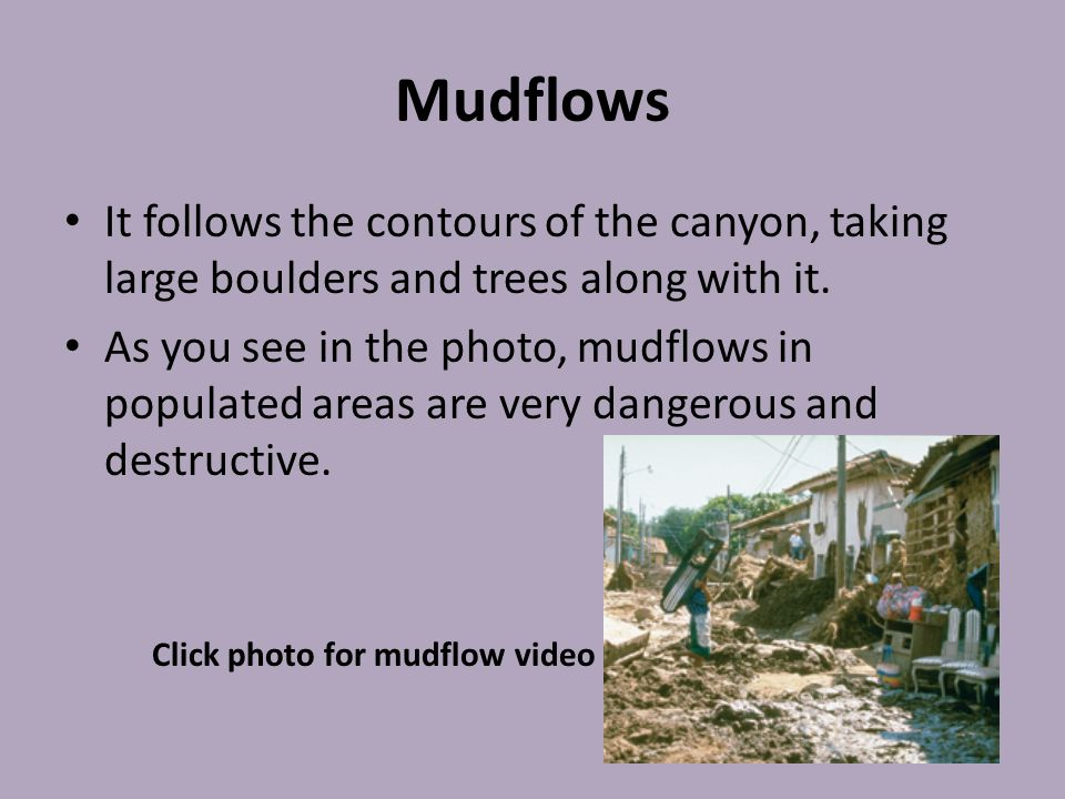 Mudflows It follows the contours of the canyon, taking large boulders and trees along with it. As you see in the photo, mudflows in populated areas ar