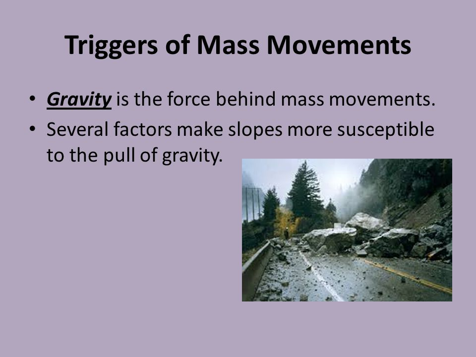 Triggers of Mass Movements Gravity is the force behind mass movements. Several factors make slopes more susceptible to the pull of gravity.