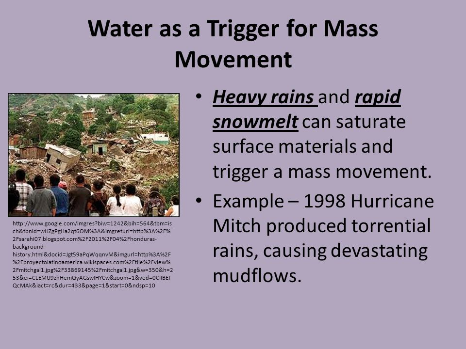 Water as a Trigger for Mass Movement Heavy rains and rapid snowmelt can saturate surface materials and trigger a mass movement. Example – 1998 Hurrica