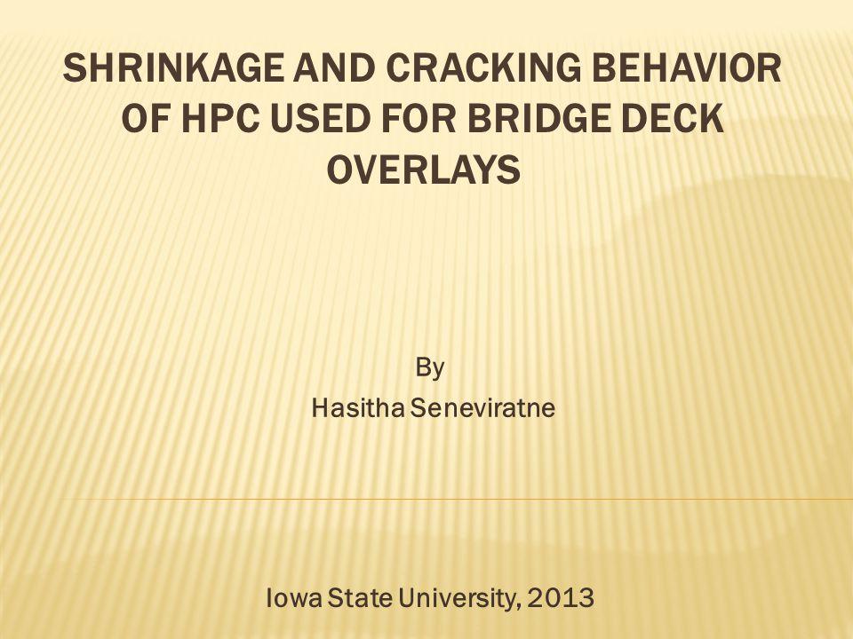 SHRINKAGE AND CRACKING BEHAVIOR OF HPC USED FOR BRIDGE DECK OVERLAYS By Hasitha Seneviratne Iowa State University, 2013