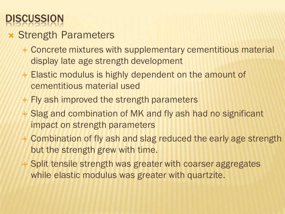  Strength Parameters  Concrete mixtures with supplementary cementitious material display late age strength development  Elastic modulus is highly dependent on the amount of cementitious material used  Fly ash improved the strength parameters  Slag and combination of MK and fly ash had no significant impact on strength parameters  Combination of fly ash and slag reduced the early age strength but the strength grew with time.