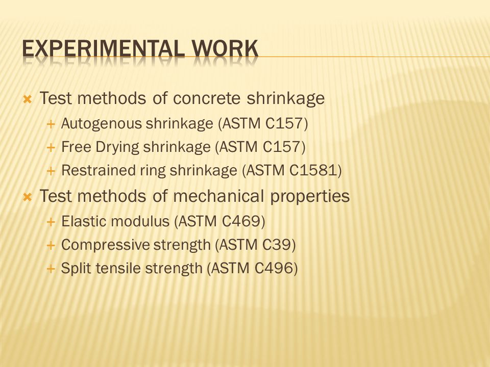  Test methods of concrete shrinkage  Autogenous shrinkage (ASTM C157)  Free Drying shrinkage (ASTM C157)  Restrained ring shrinkage (ASTM C1581)  Test methods of mechanical properties  Elastic modulus (ASTM C469)  Compressive strength (ASTM C39)  Split tensile strength (ASTM C496)