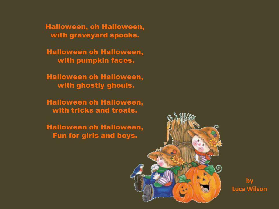 Halloween, oh Halloween, with graveyard spooks. Halloween oh Halloween, with pumpkin faces. Halloween oh Halloween, with ghostly ghouls. Halloween oh