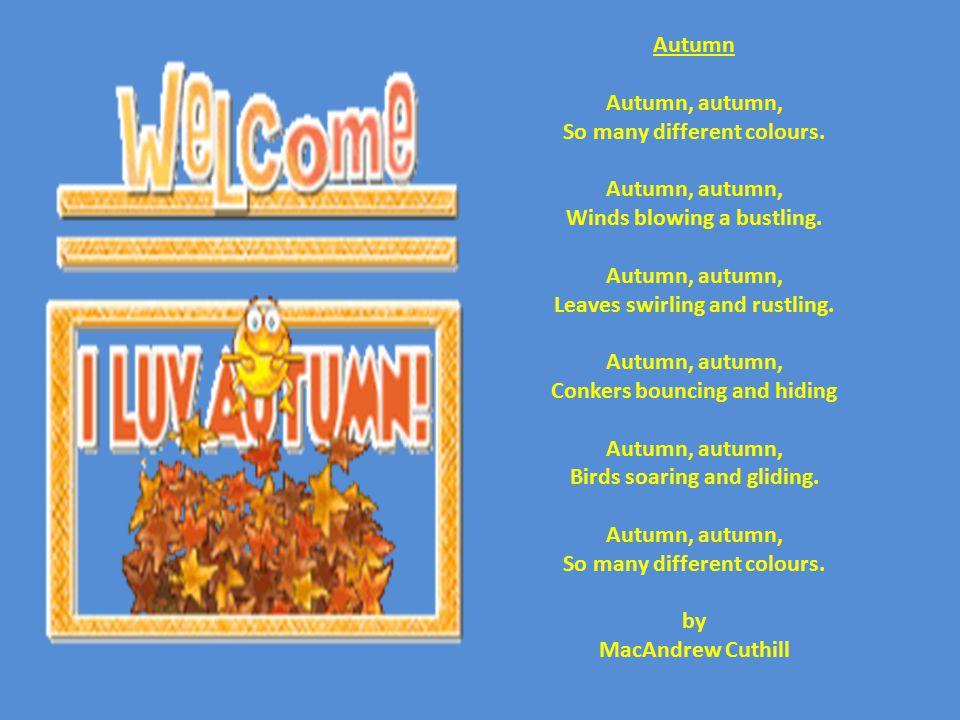 Autumn Autumn, autumn, So many different colours. Autumn, autumn, Winds blowing a bustling. Autumn, autumn, Leaves swirling and rustling. Autumn, autu