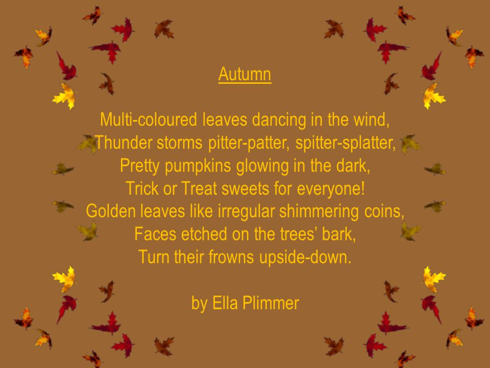 Autumn Multi-coloured leaves dancing in the wind, Thunder storms pitter-patter, spitter-splatter, Pretty pumpkins glowing in the dark, Trick or Treat