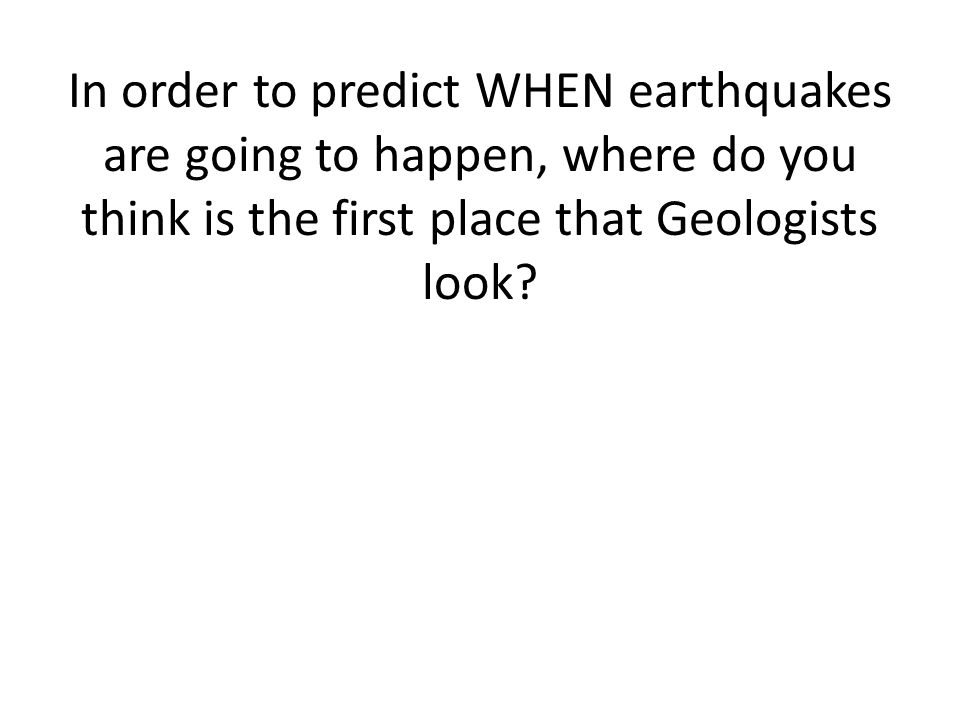 In order to predict WHEN earthquakes are going to happen, where do you think is the first place that Geologists look