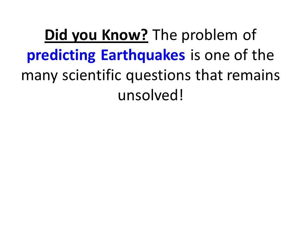 Did you Know? The problem of predicting Earthquakes is one of the many scientific questions that remains unsolved!