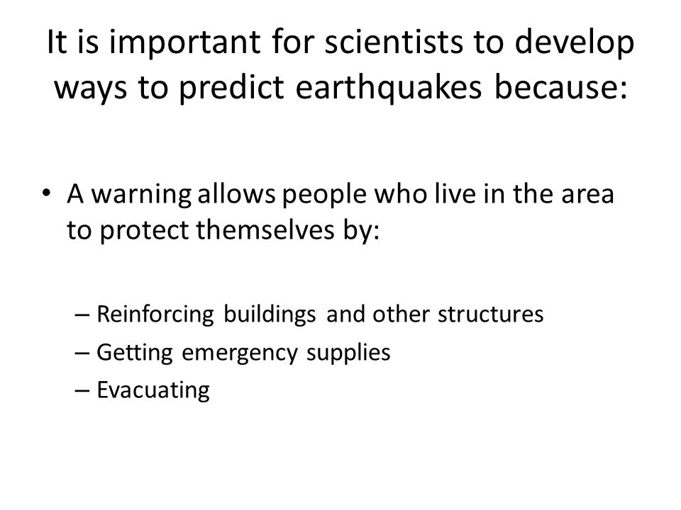 It is important for scientists to develop ways to predict earthquakes because: A warning allows people who live in the area to protect themselves by: – Reinforcing buildings and other structures – Getting emergency supplies – Evacuating