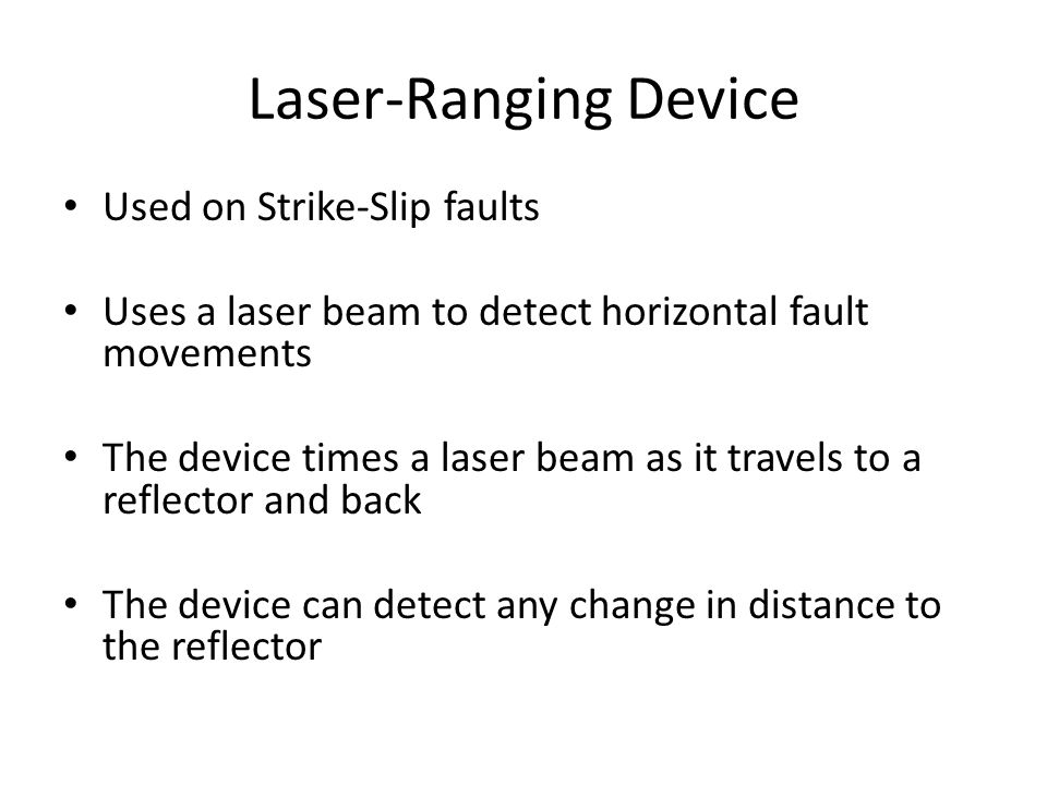 Used on Strike-Slip faults Uses a laser beam to detect horizontal fault movements The device times a laser beam as it travels to a reflector and back The device can detect any change in distance to the reflector