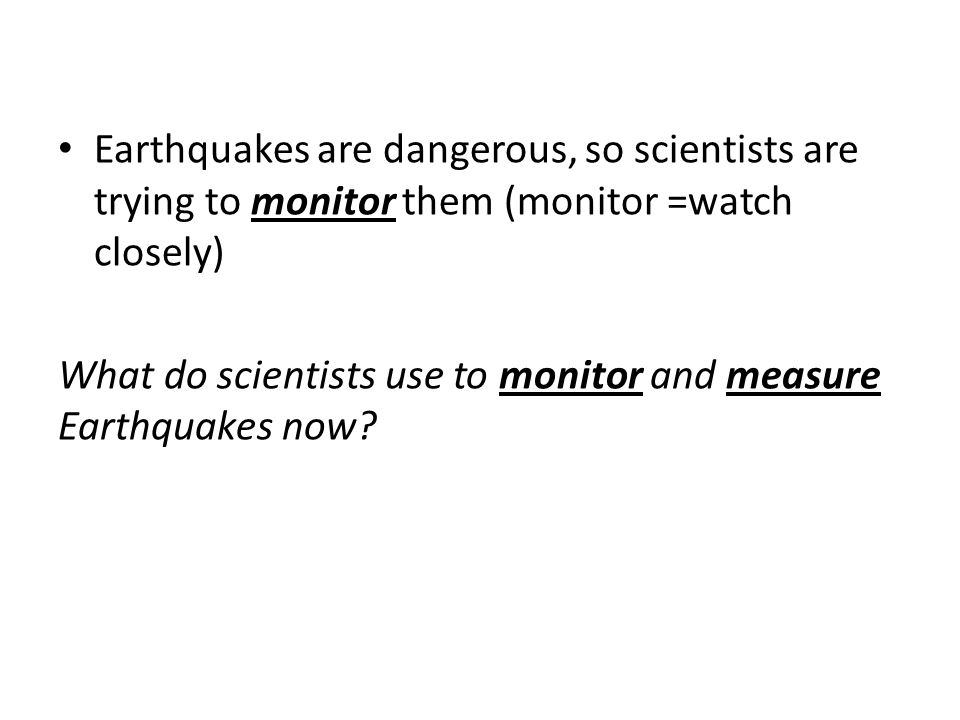Earthquakes are dangerous, so scientists are trying to monitor them (monitor =watch closely) What do scientists use to monitor and measure Earthquakes