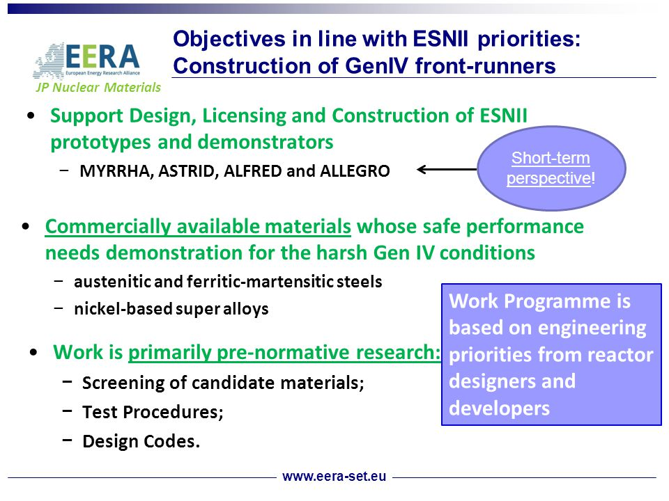 JP Nuclear Materials Objectives in line with ESNII priorities: Construction of GenIV front-runners Support Design, Licensing and Construction of ESNII prototypes and demonstrators − MYRRHA, ASTRID, ALFRED and ALLEGRO Short-term perspective.