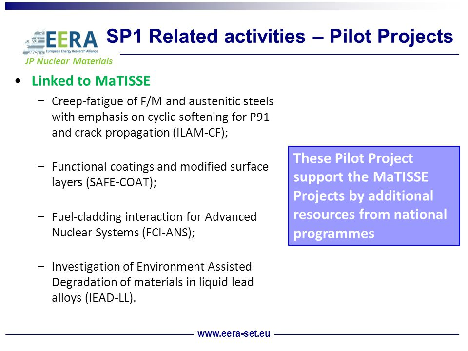 JP Nuclear Materials SP1 Related activities – Pilot Projects Linked to MaTISSE − Creep-fatigue of F/M and austenitic steels with emphasis on cyclic softening for P91 and crack propagation (ILAM-CF); − Functional coatings and modified surface layers (SAFE-COAT); − Fuel-cladding interaction for Advanced Nuclear Systems (FCI-ANS); − Investigation of Environment Assisted Degradation of materials in liquid lead alloys (IEAD-LL).