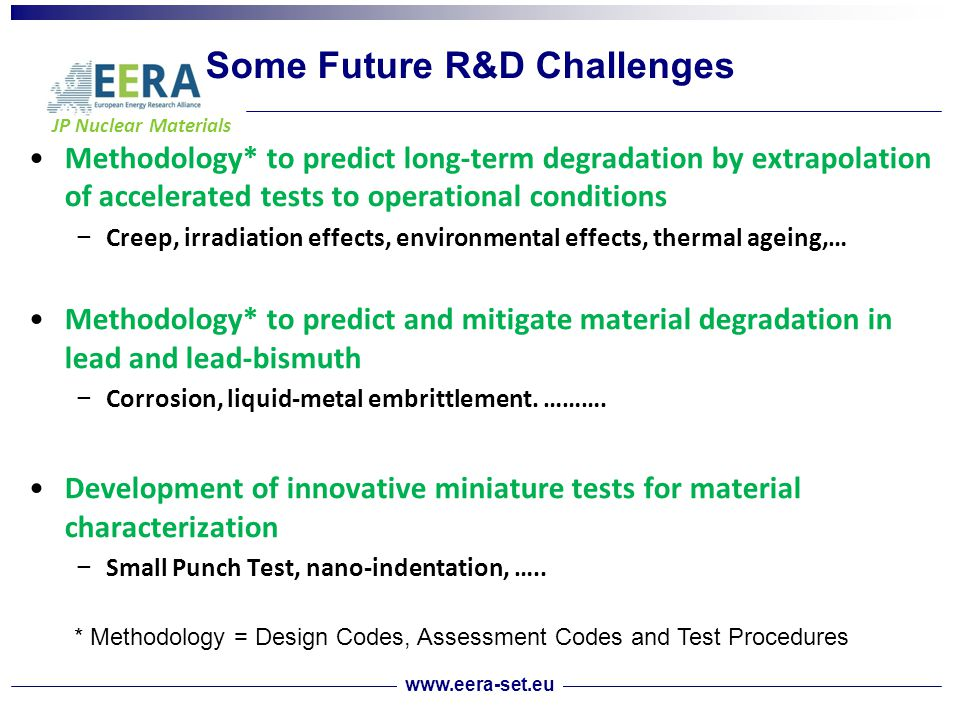 JP Nuclear Materials Some Future R&D Challenges Methodology* to predict long-term degradation by extrapolation of accelerated tests to operational conditions − Creep, irradiation effects, environmental effects, thermal ageing,… Methodology* to predict and mitigate material degradation in lead and lead-bismuth − Corrosion, liquid-metal embrittlement.