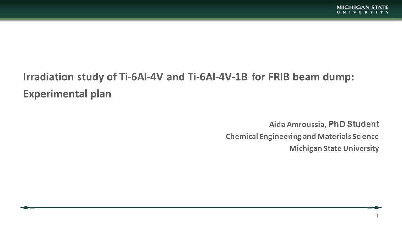 Irradiation study of Ti-6Al-4V and Ti-6Al-4V-1B for FRIB beam dump: Experimental plan Aida Amroussia, PhD Student Chemical Engineering and Materials Science Michigan State University 1