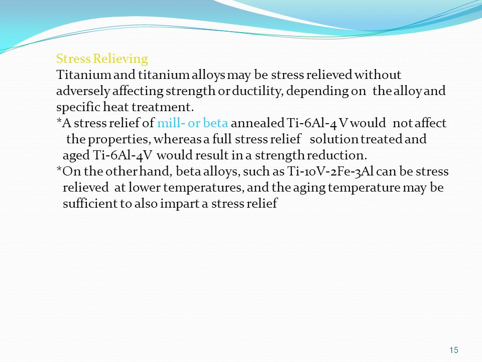Stress Relieving Titanium and titanium alloys may be stress relieved without adversely affecting strength or ductility, depending on the alloy and spe