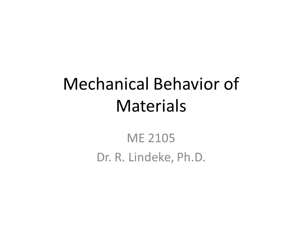 Mechanical Behavior of Materials ME 2105 Dr. R. Lindeke, Ph.D.