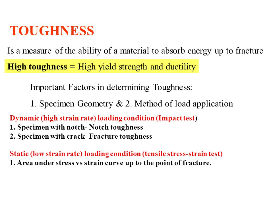 TOUGHNESS High toughness =High yield strength and ductility Dynamic (high strain rate) loading condition (Impact test) 1.