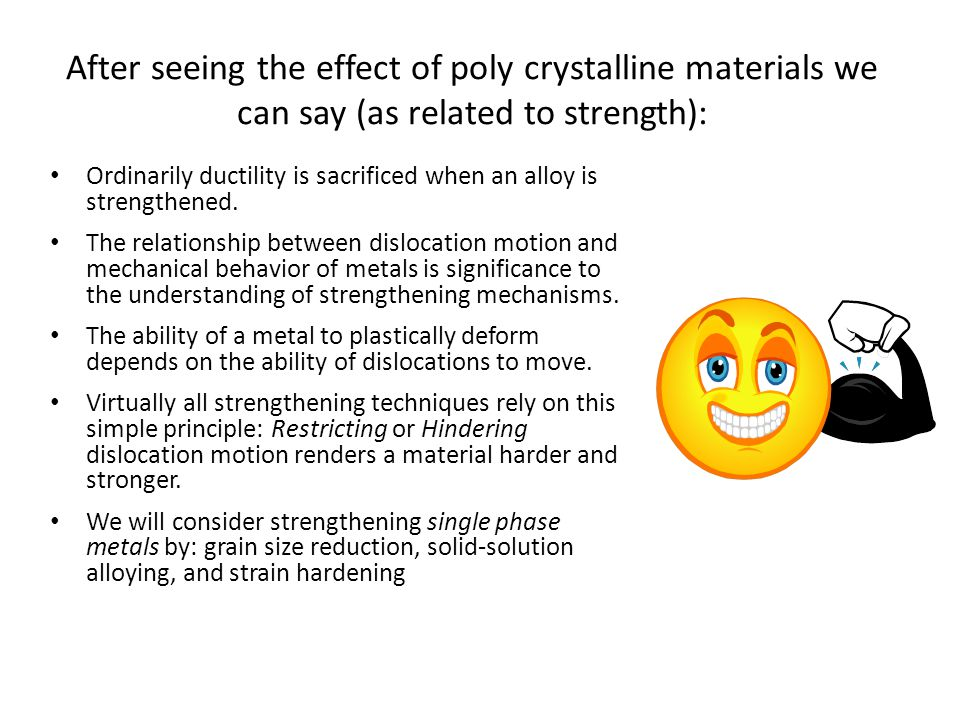 After seeing the effect of poly crystalline materials we can say (as related to strength): Ordinarily ductility is sacrificed when an alloy is strengthened.