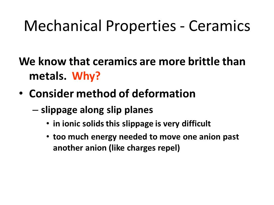 Mechanical Properties - Ceramics We know that ceramics are more brittle than metals. Why? Consider method of deformation – slippage along slip planes