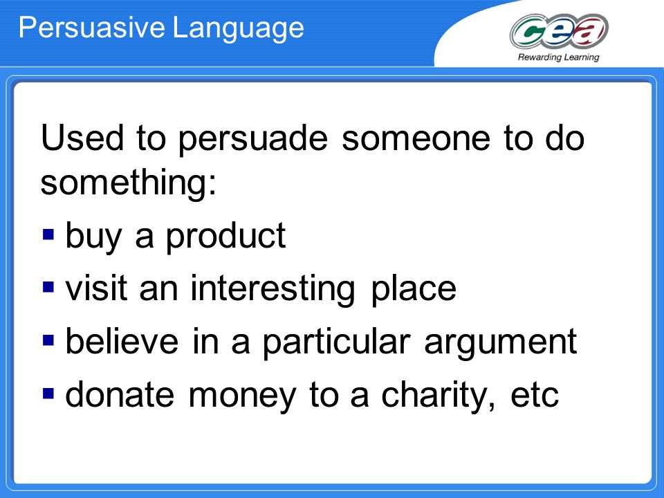Persuasive Language Used to persuade someone to do something:  buy a product  visit an interesting place  believe in a particular argument  donate money to a charity, etc