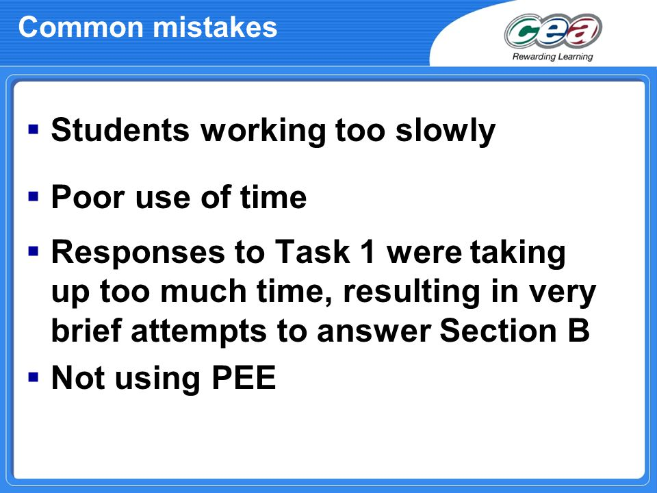 Common mistakes  Students working too slowly  Poor use of time  Responses to Task 1 were taking up too much time, resulting in very brief attempts to answer Section B  Not using PEE