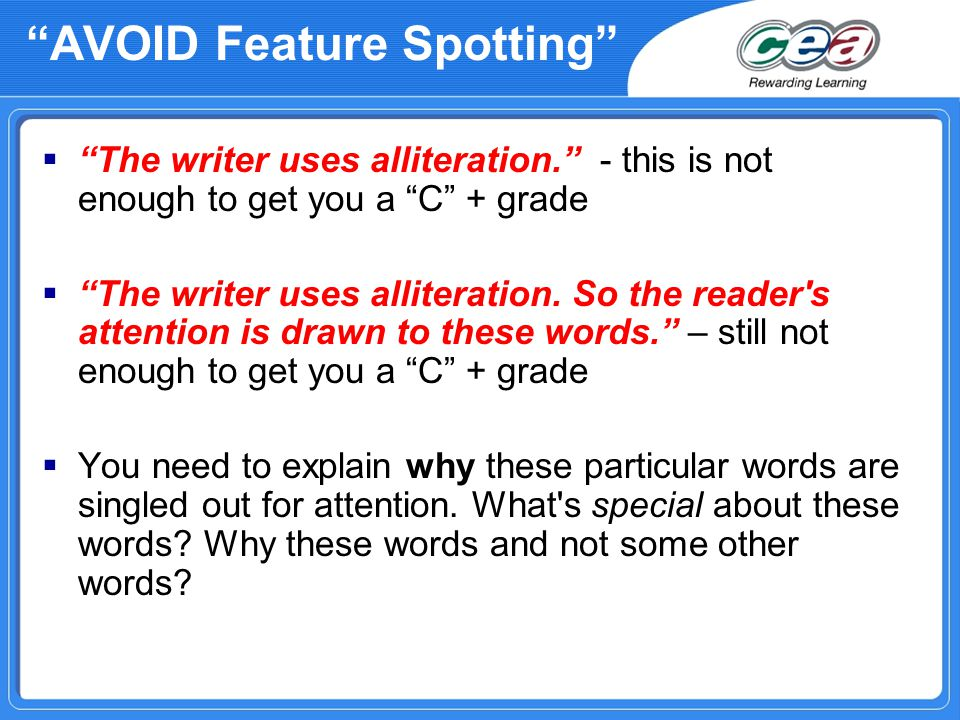 AVOID Feature Spotting  The writer uses alliteration. - this is not enough to get you a C + grade  The writer uses alliteration.