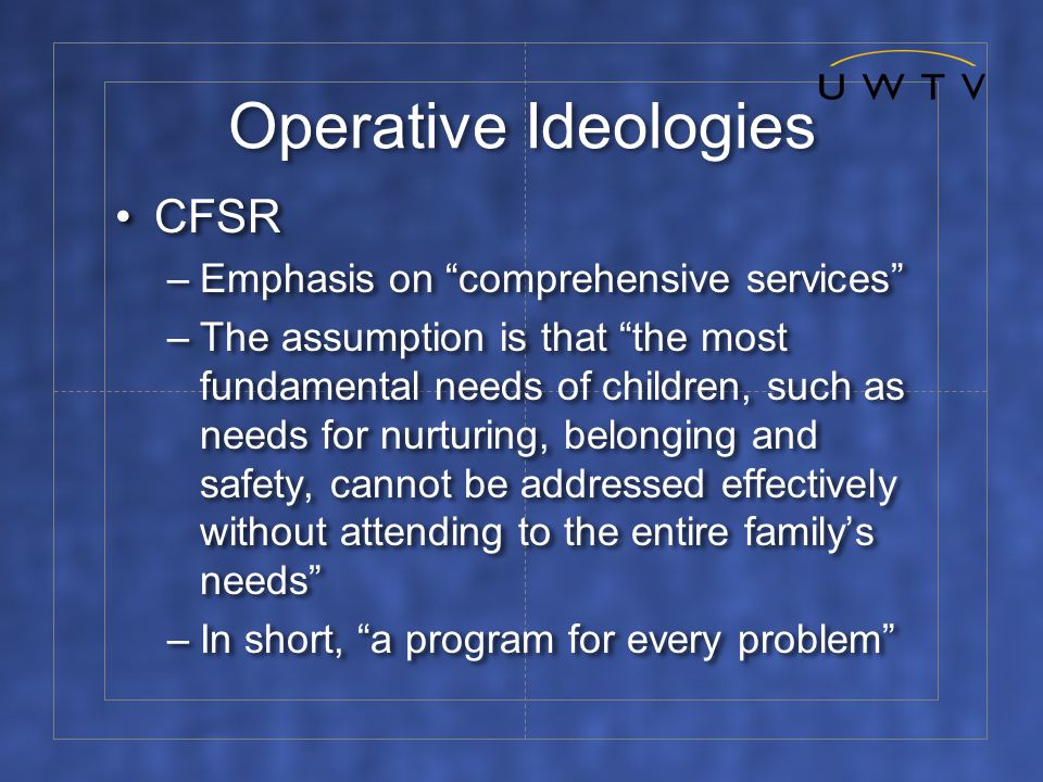 Operative Ideologies CFSR –Emphasis on comprehensive services –The assumption is that the most fundamental needs of children, such as needs for nurturing, belonging and safety, cannot be addressed effectively without attending to the entire family's needs –In short, a program for every problem CFSR –Emphasis on comprehensive services –The assumption is that the most fundamental needs of children, such as needs for nurturing, belonging and safety, cannot be addressed effectively without attending to the entire family's needs –In short, a program for every problem