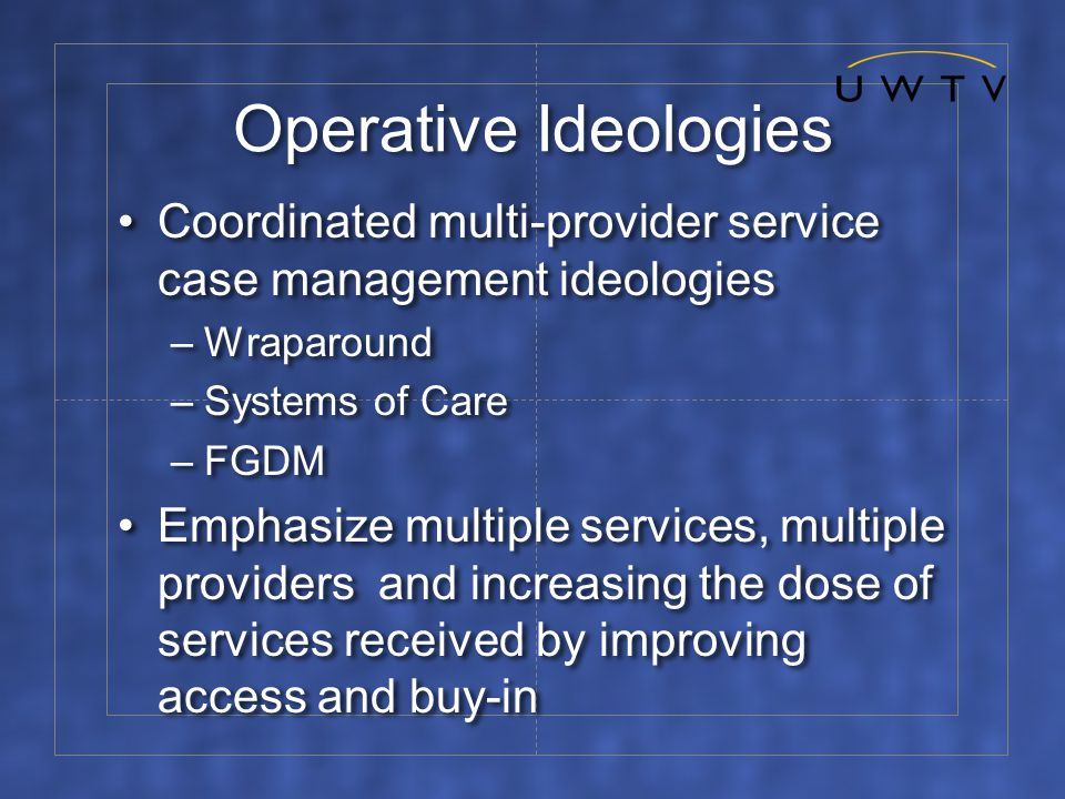 Operative Ideologies Coordinated multi-provider service case management ideologies –Wraparound –Systems of Care –FGDM Emphasize multiple services, multiple providers and increasing the dose of services received by improving access and buy-in Coordinated multi-provider service case management ideologies –Wraparound –Systems of Care –FGDM Emphasize multiple services, multiple providers and increasing the dose of services received by improving access and buy-in