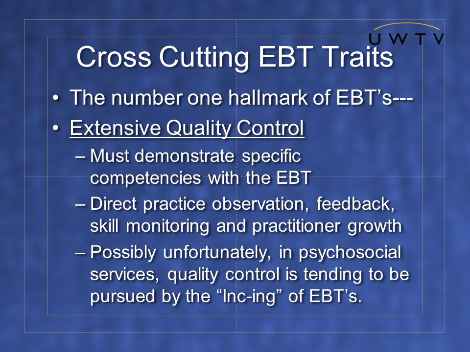 Cross Cutting EBT Traits The number one hallmark of EBT's--- Extensive Quality Control –Must demonstrate specific competencies with the EBT –Direct practice observation, feedback, skill monitoring and practitioner growth –Possibly unfortunately, in psychosocial services, quality control is tending to be pursued by the Inc-ing of EBT's.