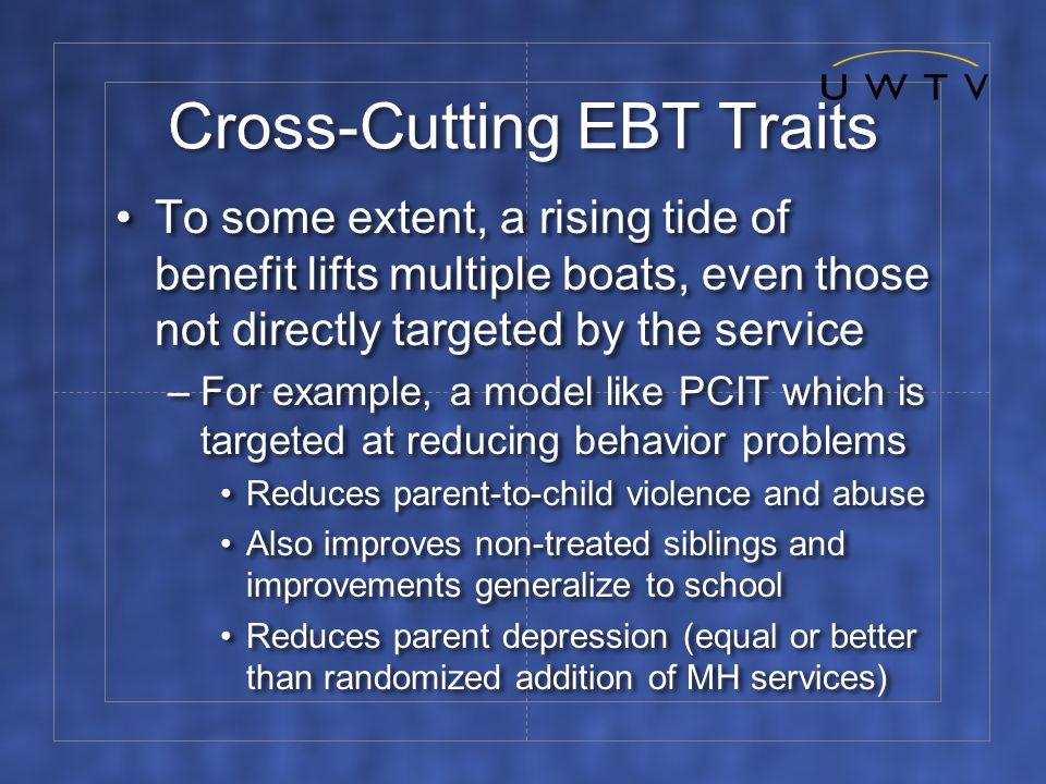 Cross-Cutting EBT Traits To some extent, a rising tide of benefit lifts multiple boats, even those not directly targeted by the service –For example, a model like PCIT which is targeted at reducing behavior problems Reduces parent-to-child violence and abuse Also improves non-treated siblings and improvements generalize to school Reduces parent depression (equal or better than randomized addition of MH services) To some extent, a rising tide of benefit lifts multiple boats, even those not directly targeted by the service –For example, a model like PCIT which is targeted at reducing behavior problems Reduces parent-to-child violence and abuse Also improves non-treated siblings and improvements generalize to school Reduces parent depression (equal or better than randomized addition of MH services)
