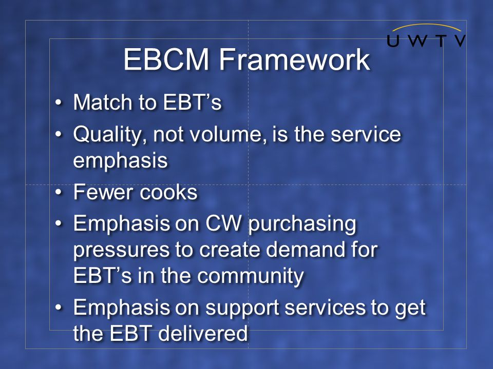 EBCM Framework Match to EBT's Quality, not volume, is the service emphasis Fewer cooks Emphasis on CW purchasing pressures to create demand for EBT's in the community Emphasis on support services to get the EBT delivered Match to EBT's Quality, not volume, is the service emphasis Fewer cooks Emphasis on CW purchasing pressures to create demand for EBT's in the community Emphasis on support services to get the EBT delivered