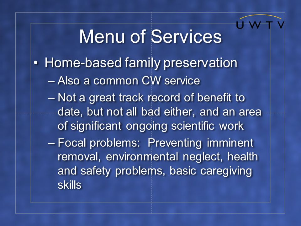 Menu of Services Home-based family preservation –Also a common CW service –Not a great track record of benefit to date, but not all bad either, and an area of significant ongoing scientific work –Focal problems: Preventing imminent removal, environmental neglect, health and safety problems, basic caregiving skills Home-based family preservation –Also a common CW service –Not a great track record of benefit to date, but not all bad either, and an area of significant ongoing scientific work –Focal problems: Preventing imminent removal, environmental neglect, health and safety problems, basic caregiving skills