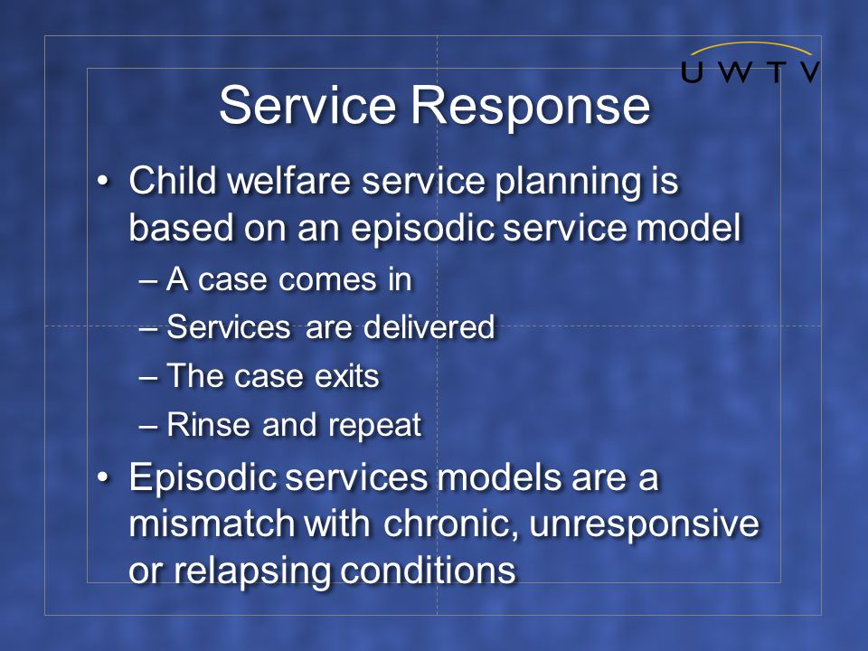 Service Response Child welfare service planning is based on an episodic service model –A case comes in –Services are delivered –The case exits –Rinse and repeat Episodic services models are a mismatch with chronic, unresponsive or relapsing conditions Child welfare service planning is based on an episodic service model –A case comes in –Services are delivered –The case exits –Rinse and repeat Episodic services models are a mismatch with chronic, unresponsive or relapsing conditions