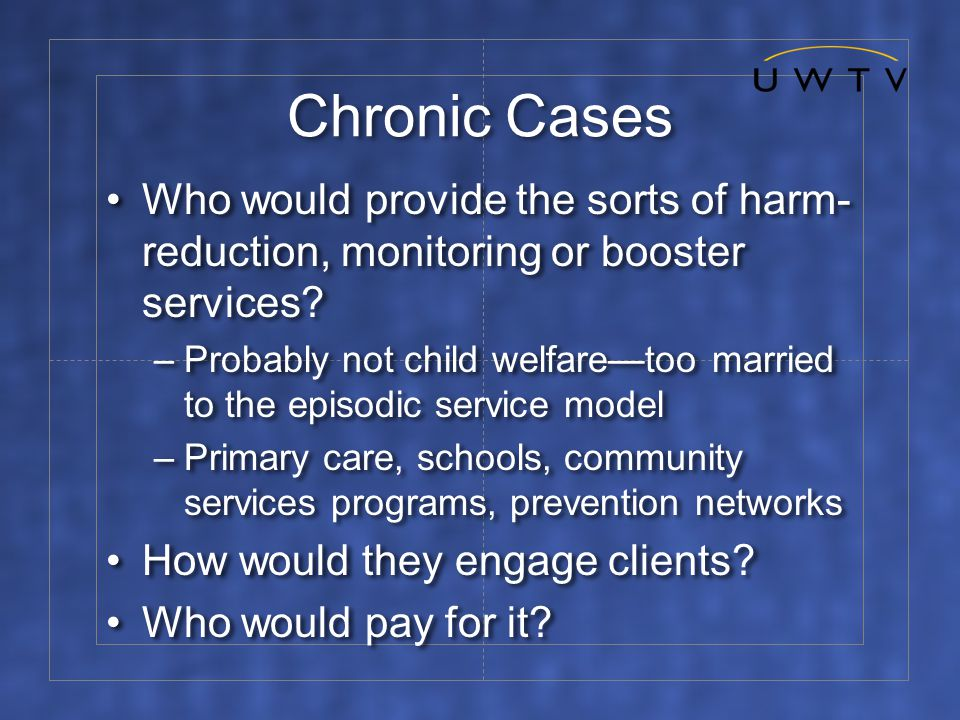 Chronic Cases Who would provide the sorts of harm- reduction, monitoring or booster services.