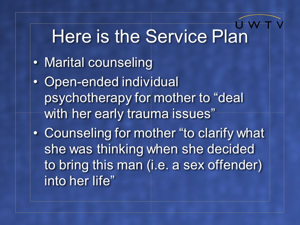 Here is the Service Plan Marital counseling Open-ended individual psychotherapy for mother to deal with her early trauma issues Counseling for mother to clarify what she was thinking when she decided to bring this man (i.e.