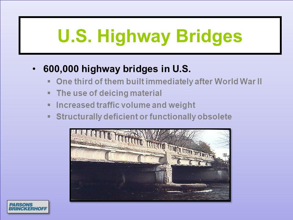 U.S. Highway Bridges 600,000 highway bridges in U.S.  One third of them built immediately after World War II  The use of deicing material  Increase