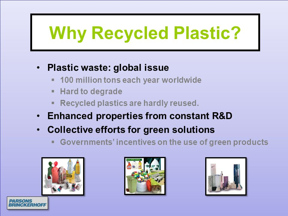 Why Recycled Plastic? Plastic waste: global issue  100 million tons each year worldwide  Hard to degrade  Recycled plastics are hardly reused. Enha