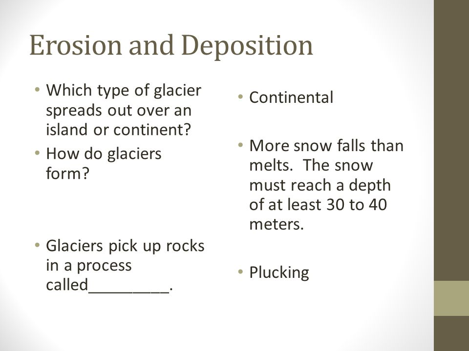 Erosion and Deposition Which type of glacier spreads out over an island or continent? How do glaciers form? Glaciers pick up rocks in a process called