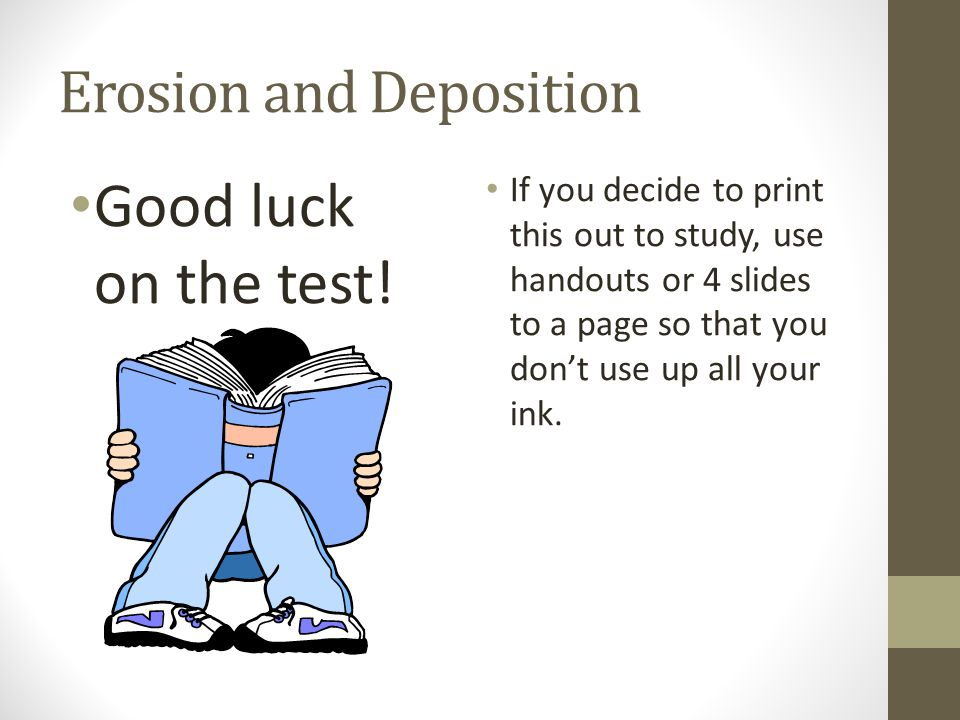 Erosion and Deposition Good luck on the test! If you decide to print this out to study, use handouts or 4 slides to a page so that you don't use up al
