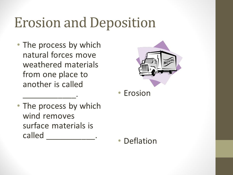 Erosion and Deposition The process by which natural forces move weathered materials from one place to another is called ____________. The process by w