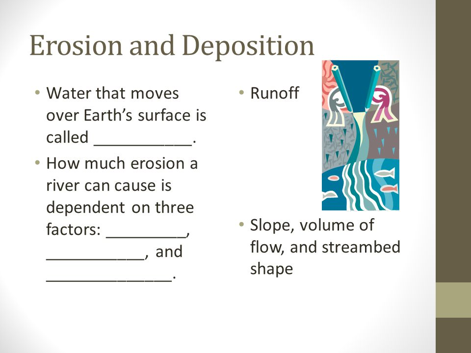 Erosion and Deposition Water that moves over Earth's surface is called ___________. How much erosion a river can cause is dependent on three factors: