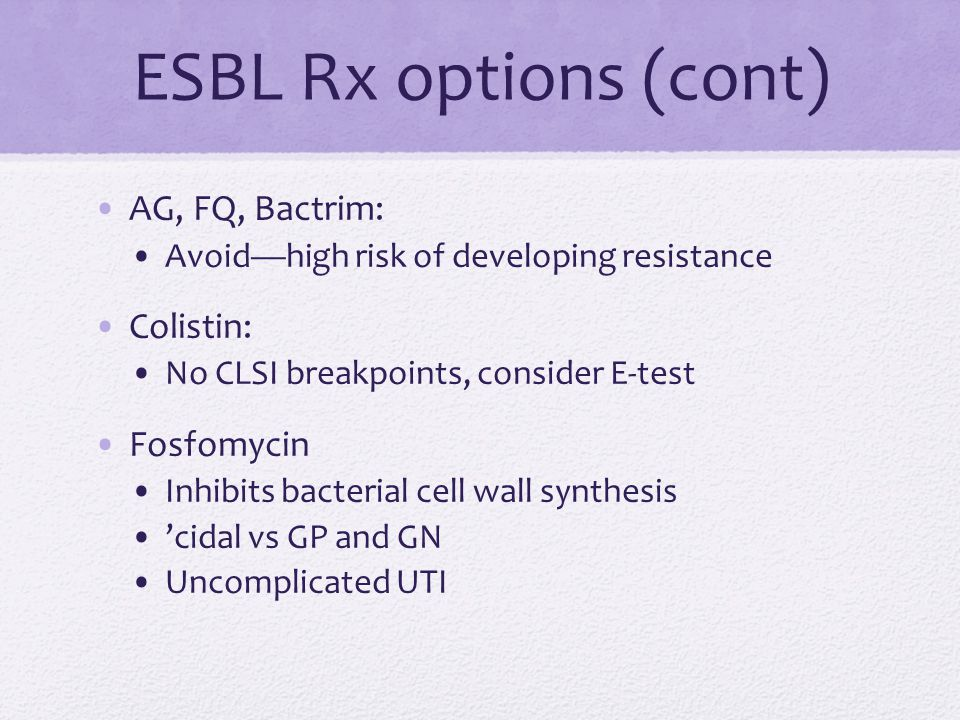 ESBL Rx options (cont) AG, FQ, Bactrim: Avoid—high risk of developing resistance Colistin: No CLSI breakpoints, consider E-test Fosfomycin Inhibits bacterial cell wall synthesis 'cidal vs GP and GN Uncomplicated UTI