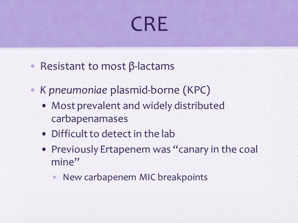 CRE Resistant to most β-lactams K pneumoniae plasmid-borne (KPC) Most prevalent and widely distributed carbapenamases Difficult to detect in the lab Previously Ertapenem was canary in the coal mine New carbapenem MIC breakpoints