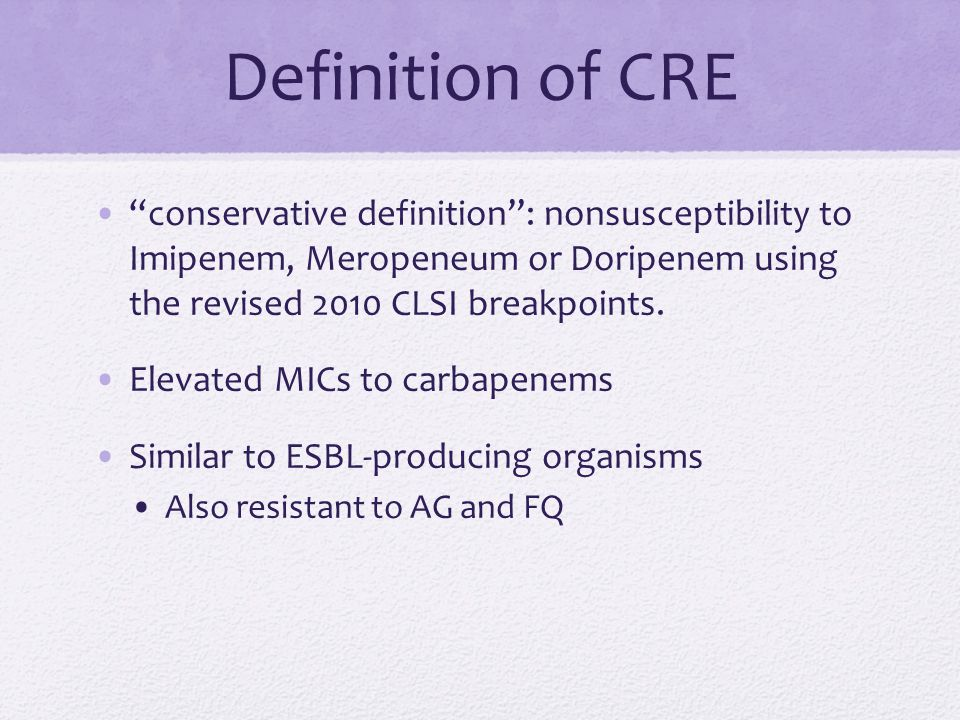 Definition of CRE conservative definition : nonsusceptibility to Imipenem, Meropeneum or Doripenem using the revised 2010 CLSI breakpoints.