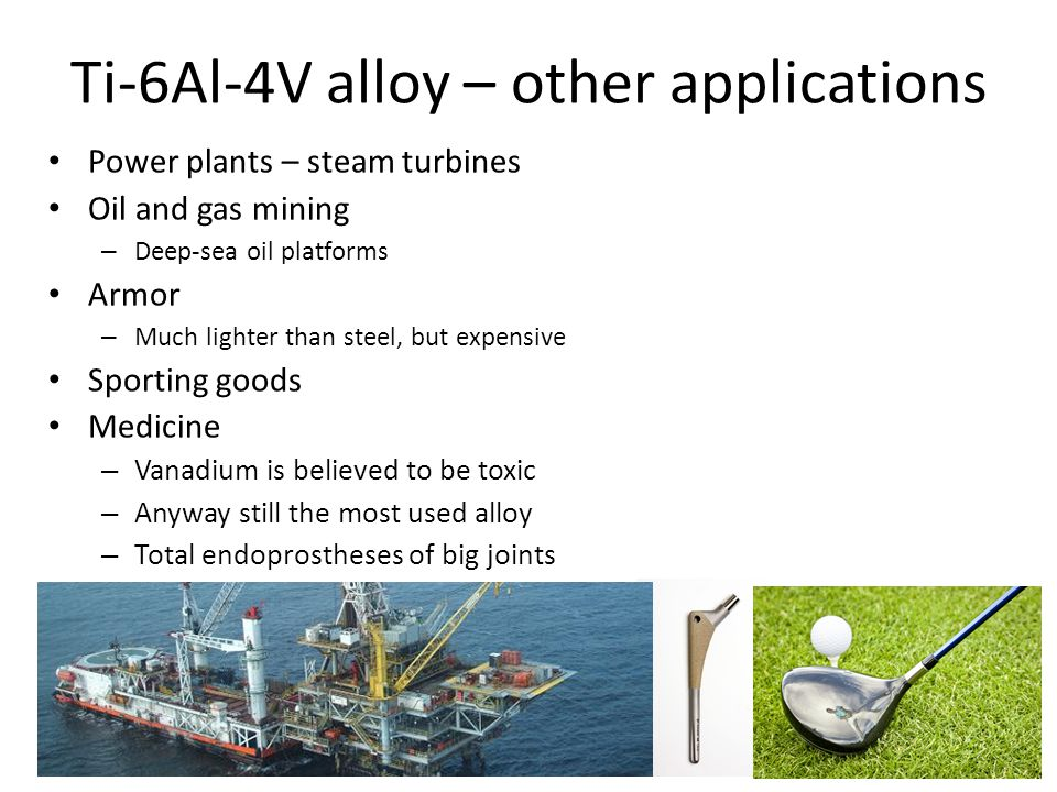 Ti-6Al-4V alloy – other applications Power plants – steam turbines Oil and gas mining – Deep-sea oil platforms Armor – Much lighter than steel, but ex