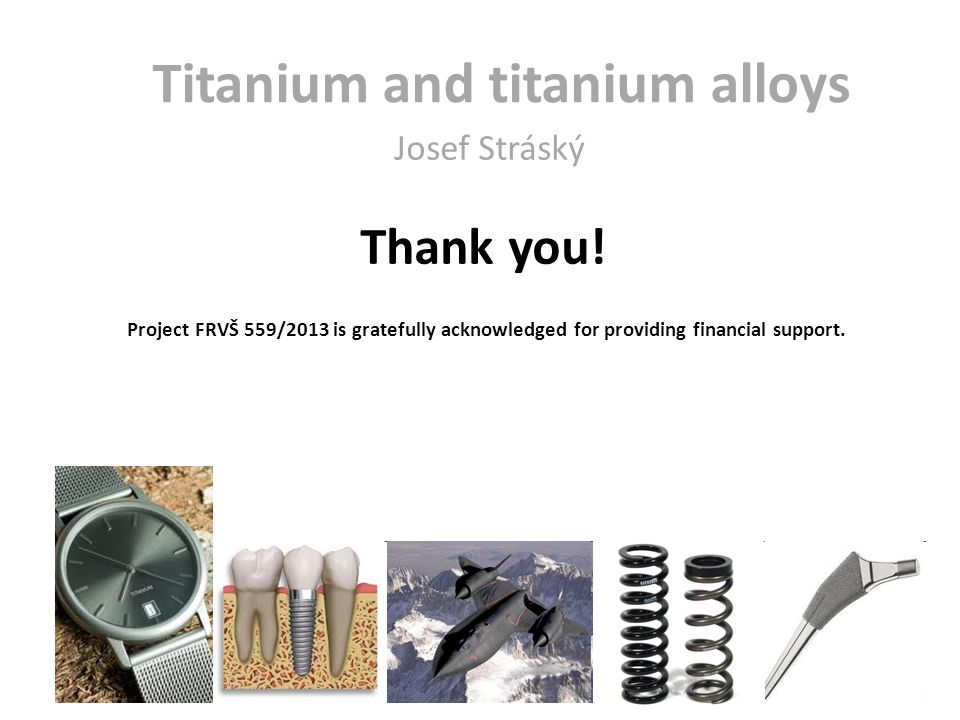 Thank you! Titanium and titanium alloys Josef Stráský Project FRVŠ 559/2013 is gratefully acknowledged for providing financial support.