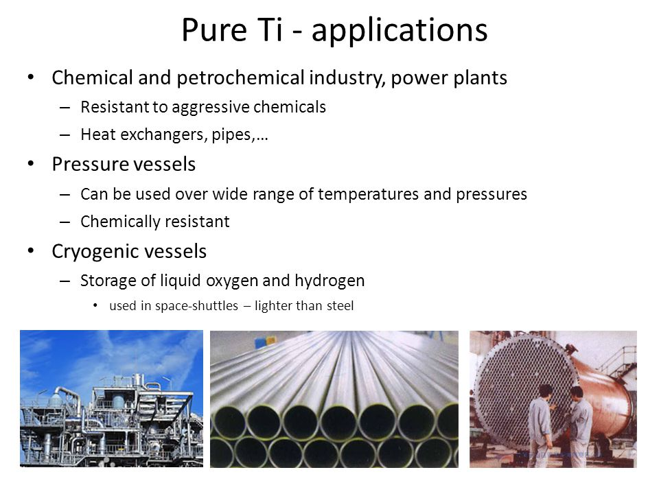 Pure Ti - applications Chemical and petrochemical industry, power plants – Resistant to aggressive chemicals – Heat exchangers, pipes,… Pressure vesse