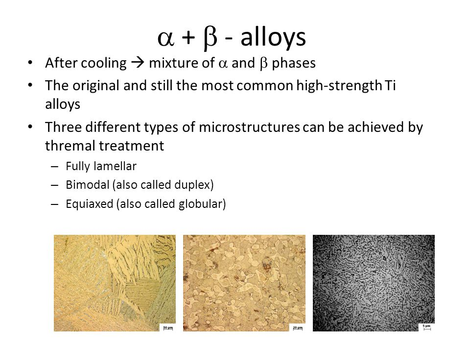 Metastable  – alloys Metastable b-alloys do not undergo martensitic phase transformation    after quenching from  -region Solution treated material consist of pure  -phase, but equilibrium composition is  +  Precipitation hardenable by (precise) thermal treatment Modern, fast developing field of research and application of Ti alloys Working can be done after homogenization treatment in  -region (more common) or in   field (material is hardened during working, but grain refinement can be achieved) Alloys can be divided according to processing to beta-annealed and beta-worked Beta-annealed alloys are recrystallized slightly above  -transus temperature after deformation Beta-worked alloys are not recrystallized in  -region Bothe types can be annealed/aged in  region.