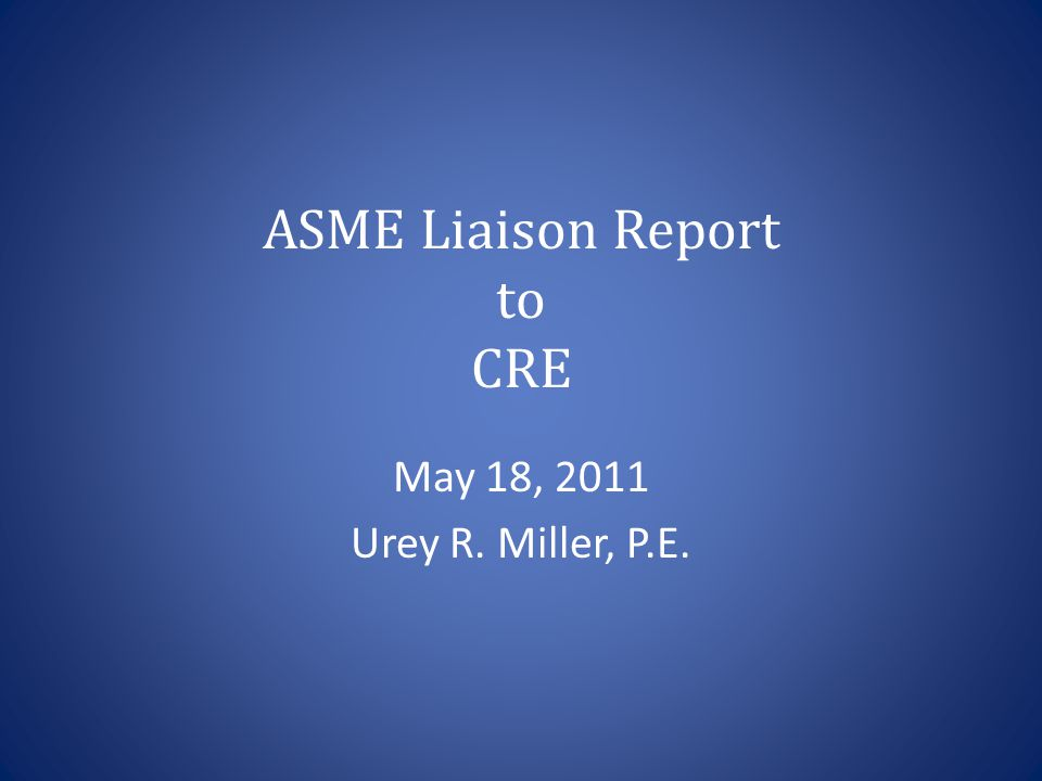 ASME Liaison Report to CRE May 18, 2011 Urey R. Miller, P.E.